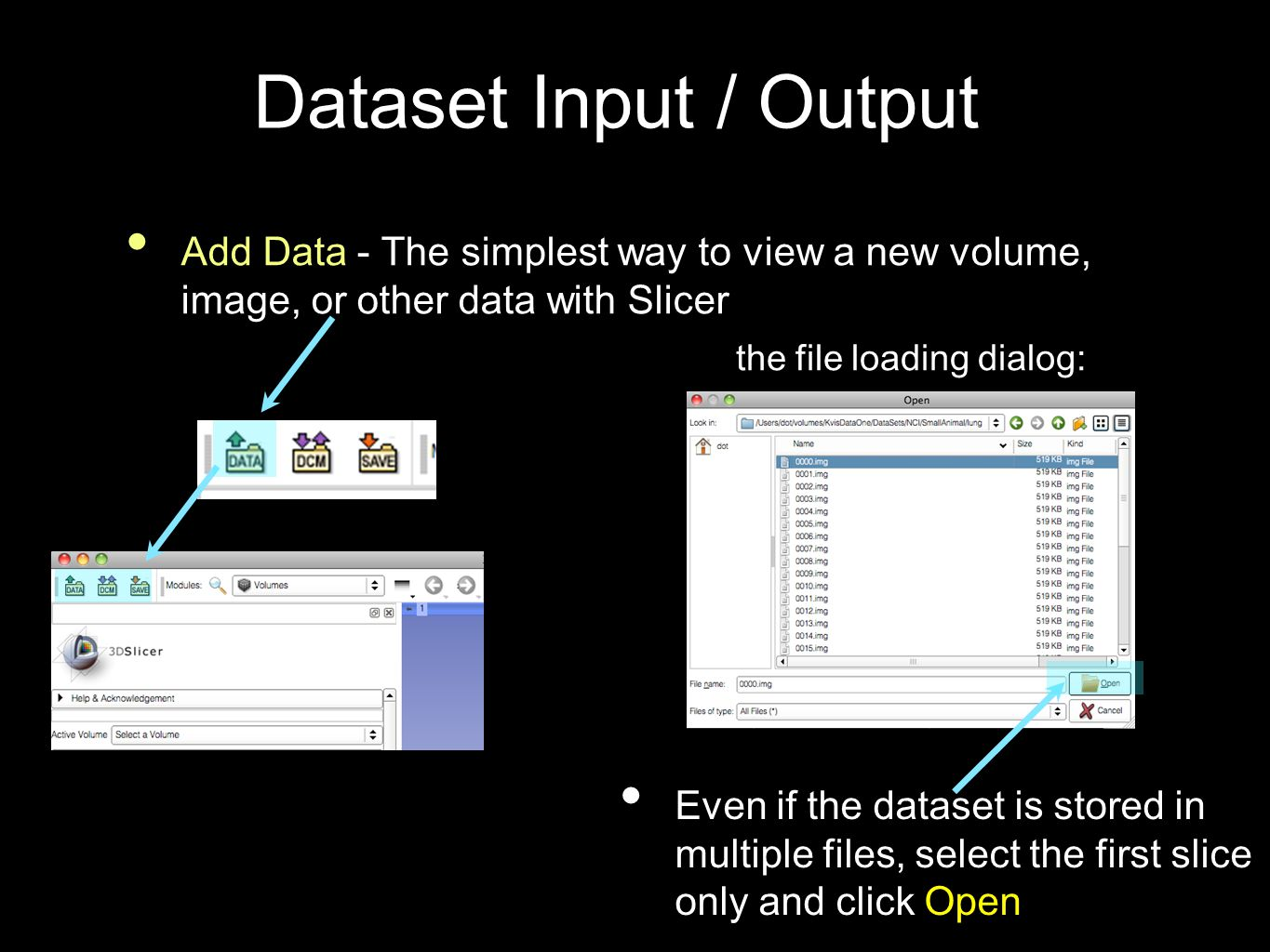 Dataset Input / Output Add Data - The simplest way to view a new volume, image, or other data with Slicer Even if the dataset is stored in multiple files, select the first slice only and click Open the file loading dialog: