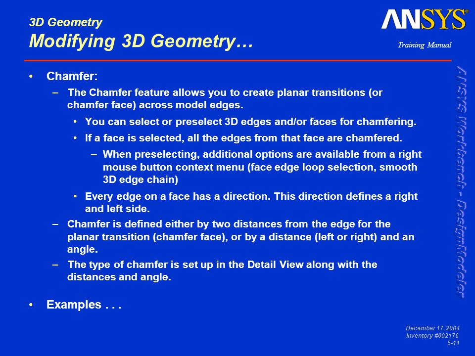 Training Manual December 17, 2004 Inventory #002176 5-11 3D Geometry Modifying 3D Geometry… Chamfer: –The Chamfer feature allows you to create planar