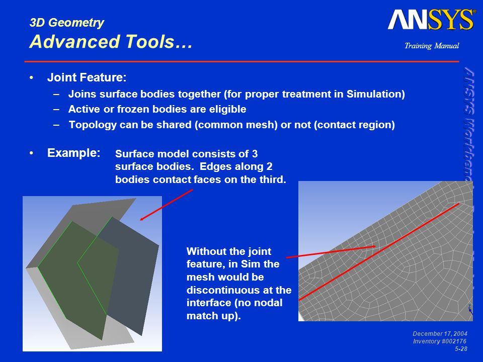 Training Manual December 17, 2004 Inventory #002176 5-28 3D Geometry Advanced Tools… Joint Feature: –Joins surface bodies together (for proper treatme
