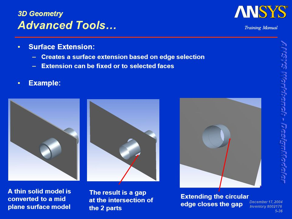Training Manual December 17, 2004 Inventory #002176 5-36 3D Geometry Advanced Tools… Surface Extension: –Creates a surface extension based on edge sel