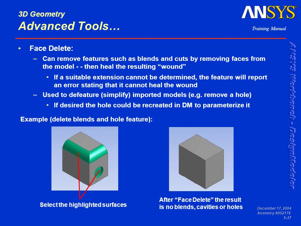 Training Manual December 17, 2004 Inventory #002176 5-37 3D Geometry Advanced Tools… Face Delete: –Can remove features such as blends and cuts by remo