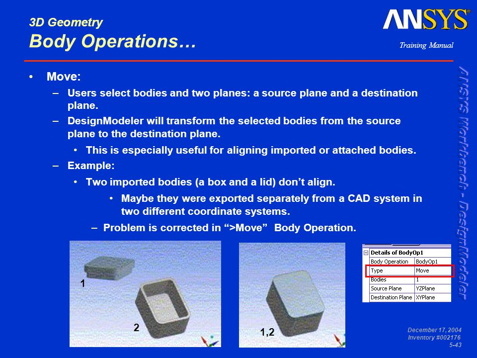 Training Manual December 17, 2004 Inventory #002176 5-43 3D Geometry Body Operations… Move: –Users select bodies and two planes: a source plane and a