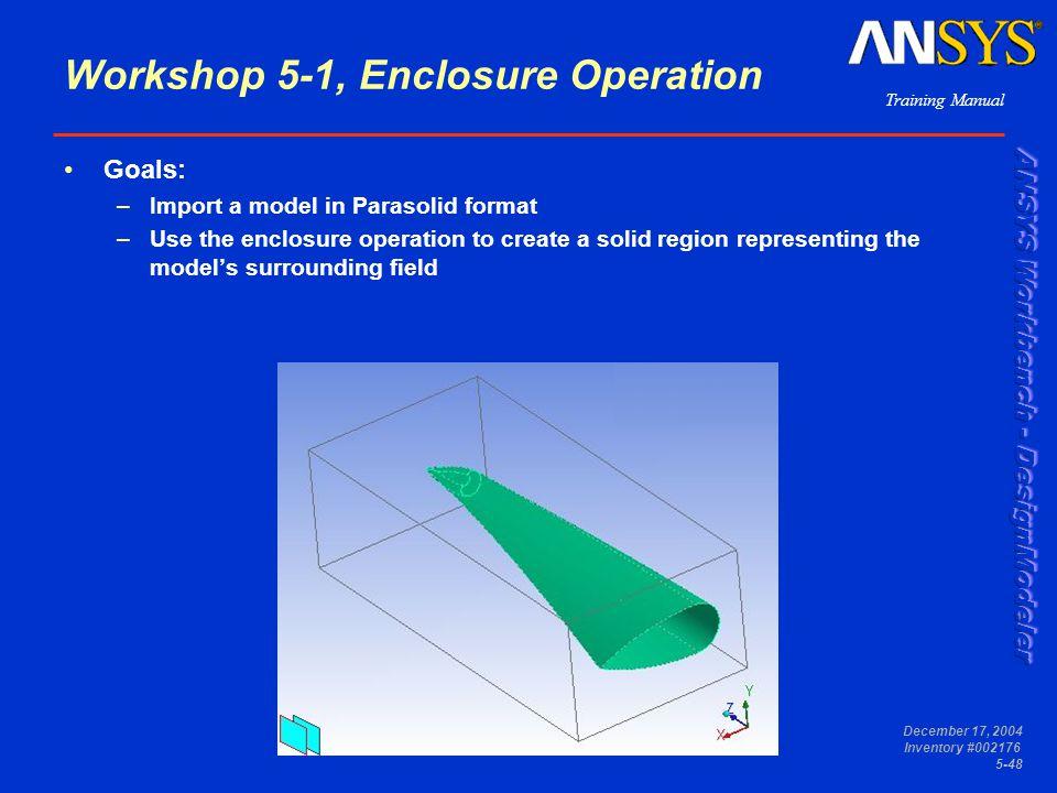 Training Manual December 17, 2004 Inventory #002176 5-48 Workshop 5-1, Enclosure Operation Goals: –Import a model in Parasolid format –Use the enclosu