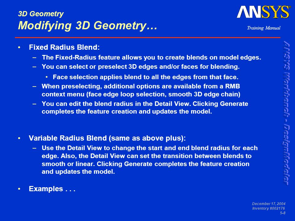 Training Manual December 17, 2004 Inventory #002176 5-8 3D Geometry Modifying 3D Geometry… Fixed Radius Blend: –The Fixed-Radius feature allows you to