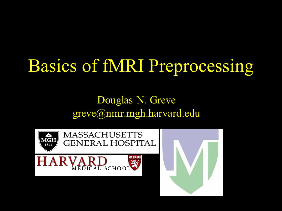 Basics of fMRI Preprocessing Douglas N. Greve greve@nmr.mgh.harvard.edu