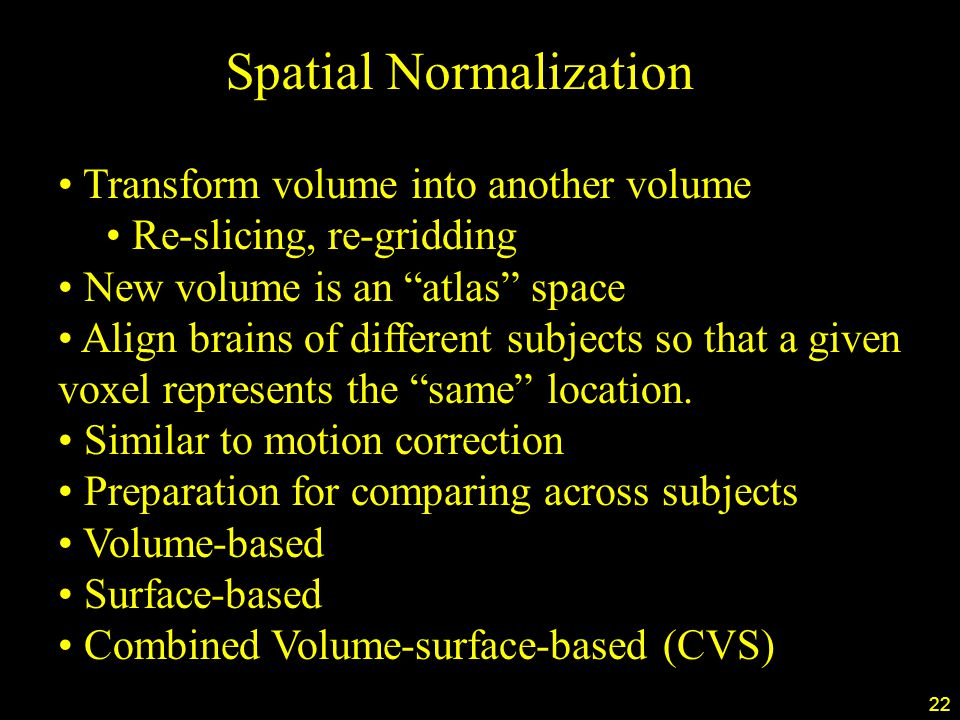 22 Spatial Normalization Transform volume into another volume Re-slicing, re-gridding New volume is an atlas space Align brains of different subjects so that a given voxel represents the same location.