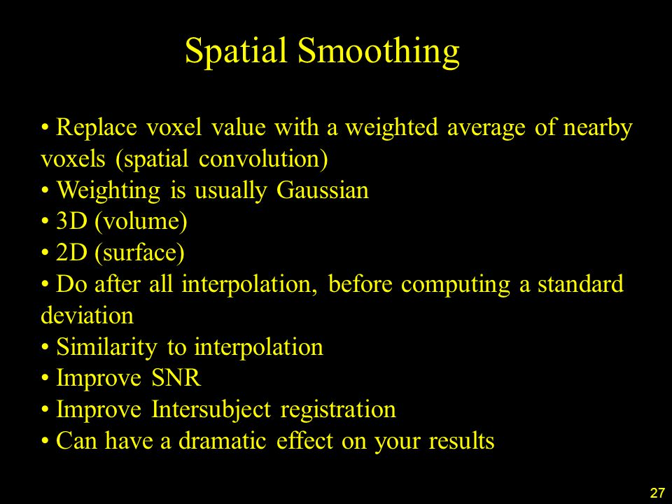 27 Spatial Smoothing Replace voxel value with a weighted average of nearby voxels (spatial convolution) Weighting is usually Gaussian 3D (volume) 2D (surface) Do after all interpolation, before computing a standard deviation Similarity to interpolation Improve SNR Improve Intersubject registration Can have a dramatic effect on your results