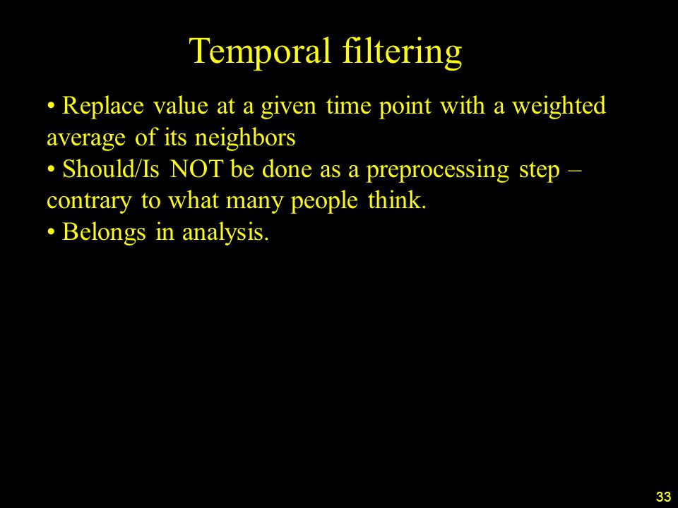 33 Temporal filtering Replace value at a given time point with a weighted average of its neighbors Should/Is NOT be done as a preprocessing step – contrary to what many people think.