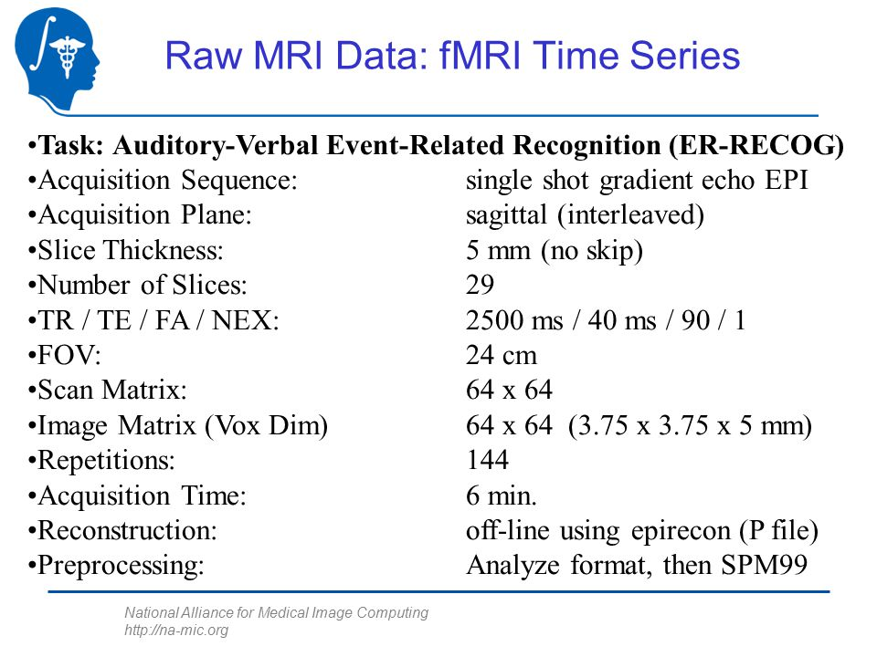 National Alliance for Medical Image Computing http://na-mic.org Raw MRI Data: fMRI Time Series Task: Auditory-Verbal Event-Related Recognition (ER-RECOG) Acquisition Sequence: single shot gradient echo EPI Acquisition Plane: sagittal (interleaved) Slice Thickness:5 mm (no skip) Number of Slices:29 TR / TE / FA / NEX:2500 ms / 40 ms / 90 / 1 FOV:24 cm Scan Matrix:64 x 64 Image Matrix (Vox Dim)64 x 64 (3.75 x 3.75 x 5 mm) Repetitions:144 Acquisition Time:6 min.