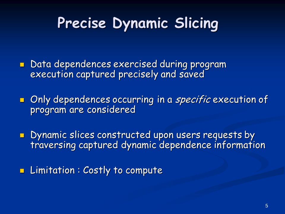6 Imprecise Dynamic Slicing Reduces cost of slicing Reduces cost of slicing Found to greatly increase slice sizes Reduces effectiveness Worthwhile to use precise algorithms