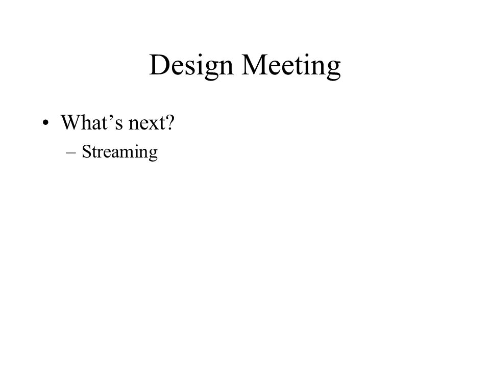 Design Meeting What's next –Streaming