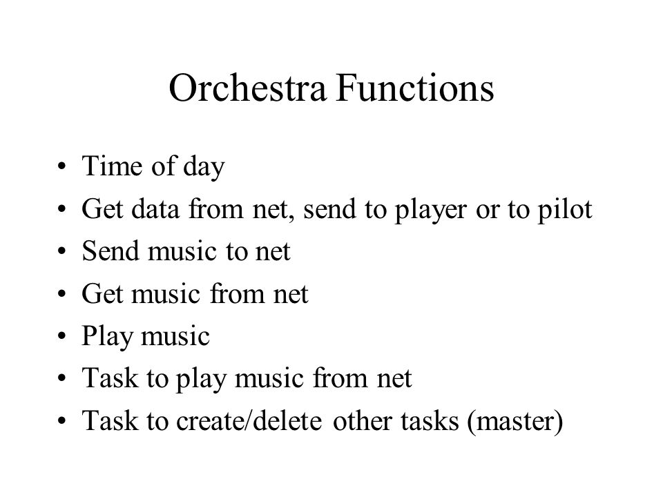 Orchestra Functions Time of day Get data from net, send to player or to pilot Send music to net Get music from net Play music Task to play music from net Task to create/delete other tasks (master)