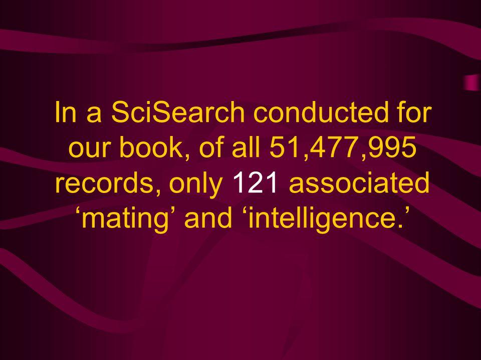 In a SciSearch conducted for our book, of all 51,477,995 records, only 121 associated 'mating' and 'intelligence.'