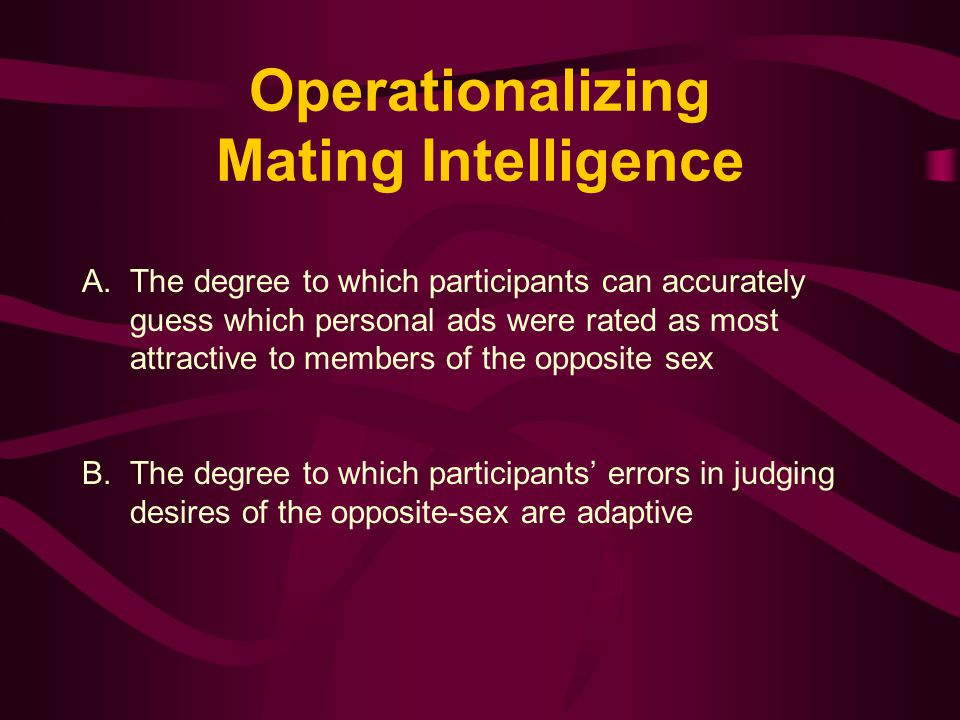 Operationalizing Mating Intelligence A.The degree to which participants can accurately guess which personal ads were rated as most attractive to members of the opposite sex B.The degree to which participants' errors in judging desires of the opposite-sex are adaptive