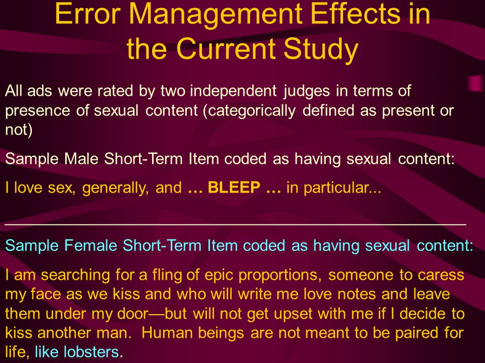 Error Management Effects in the Current Study All ads were rated by two independent judges in terms of presence of sexual content (categorically defined as present or not) Sample Male Short-Term Item coded as having sexual content: I love sex, generally, and … BLEEP … in particular...