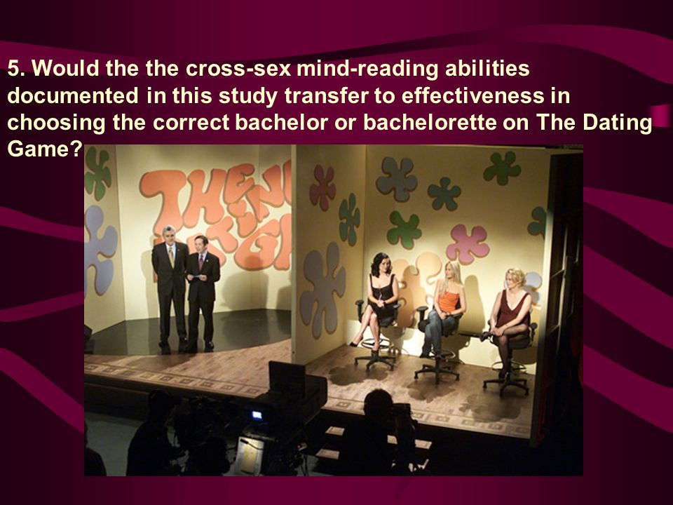 5. Would the the cross-sex mind-reading abilities documented in this study transfer to effectiveness in choosing the correct bachelor or bachelorette
