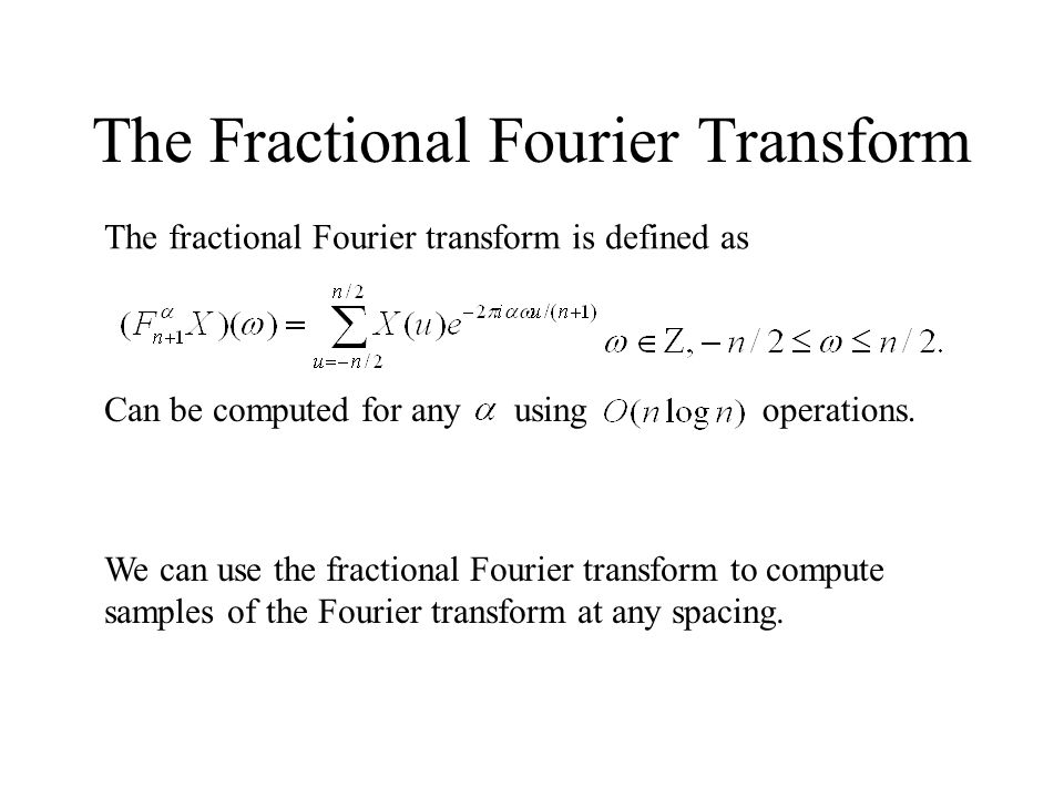 The Fractional Fourier Transform Can be computed for anyusingoperations. The fractional Fourier transform is defined as We can use the fractional Four