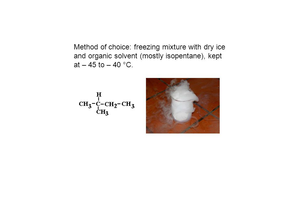 Method of choice: freezing mixture with dry ice and organic solvent (mostly isopentane), kept at – 45 to – 40 °C.