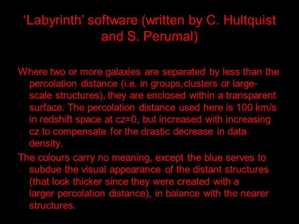 'Labyrinth' software (written by C. Hultquist and S. Perumal) Where two or more galaxies are separated by less than the percolation distance (i.e. in
