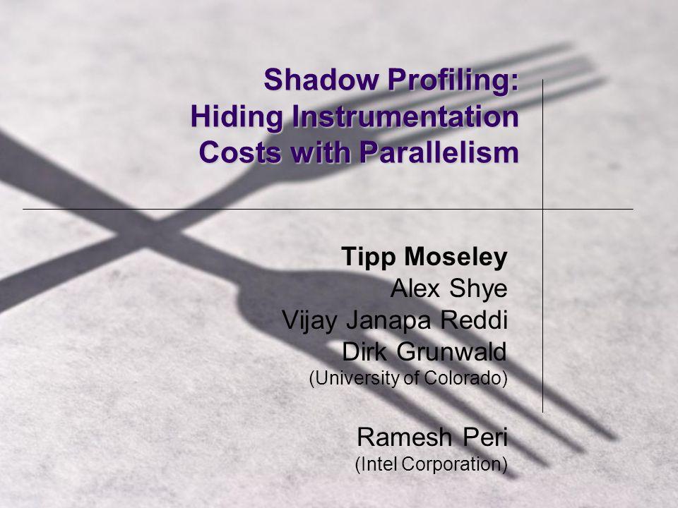 Shadow Profiling: Hiding Instrumentation Costs with Parallelism Tipp Moseley Alex Shye Vijay Janapa Reddi Dirk Grunwald (University of Colorado) Ramesh Peri (Intel Corporation)