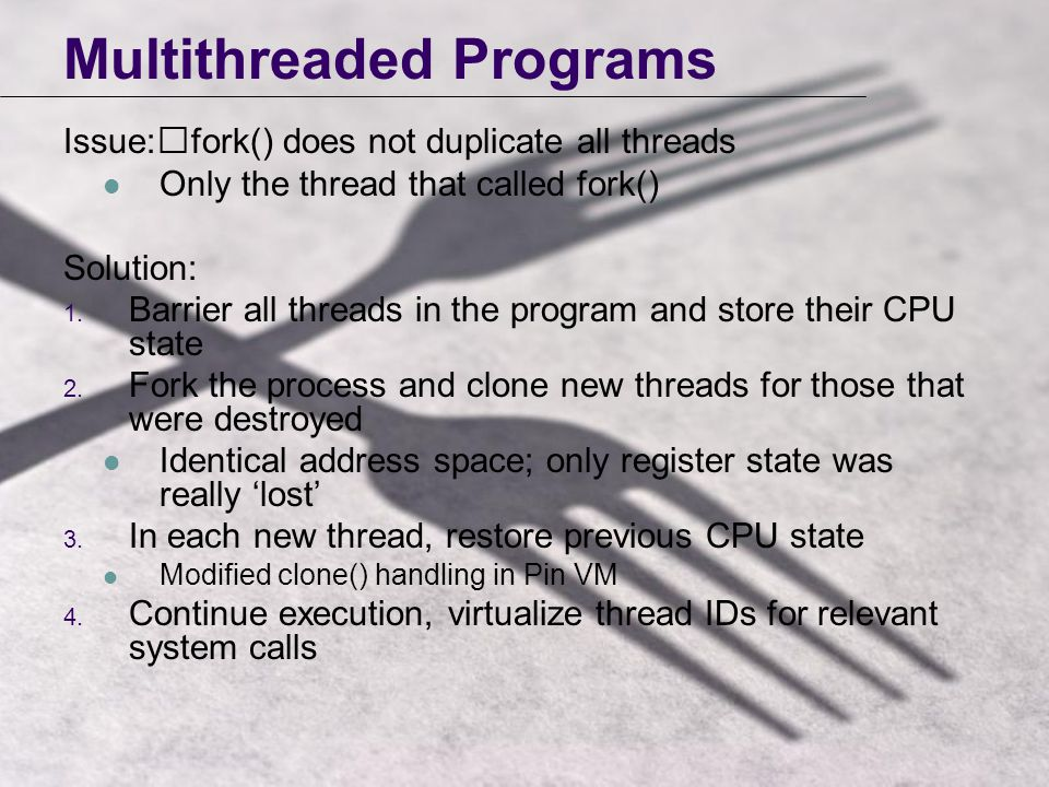 Multithreaded Programs Issue:fork() does not duplicate all threads Only the thread that called fork() Solution: 1.