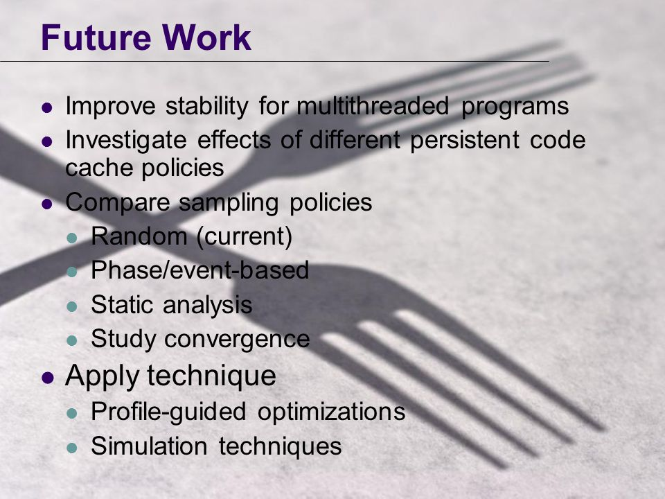 Future Work Improve stability for multithreaded programs Investigate effects of different persistent code cache policies Compare sampling policies Random (current) Phase/event-based Static analysis Study convergence Apply technique Profile-guided optimizations Simulation techniques