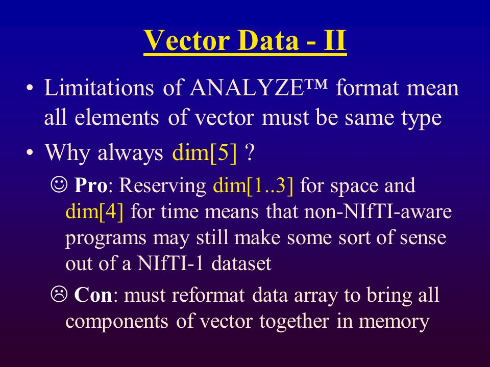 Vector Data - II Limitations of ANALYZE™ format mean all elements of vector must be same type Why always dim[5] .