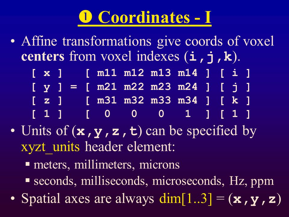 Coordinates - II qform transformation matrix is specified by rotation and by grid spacings (pixdim)  proper rotation specified by unit quaternion (3 float values)  improper rotation noted by pixdim[0] < 0  effect is to change sign of pixdim[3]   z sform transformation matrix is specified by giving all 12 elements  pixdim not used for this case