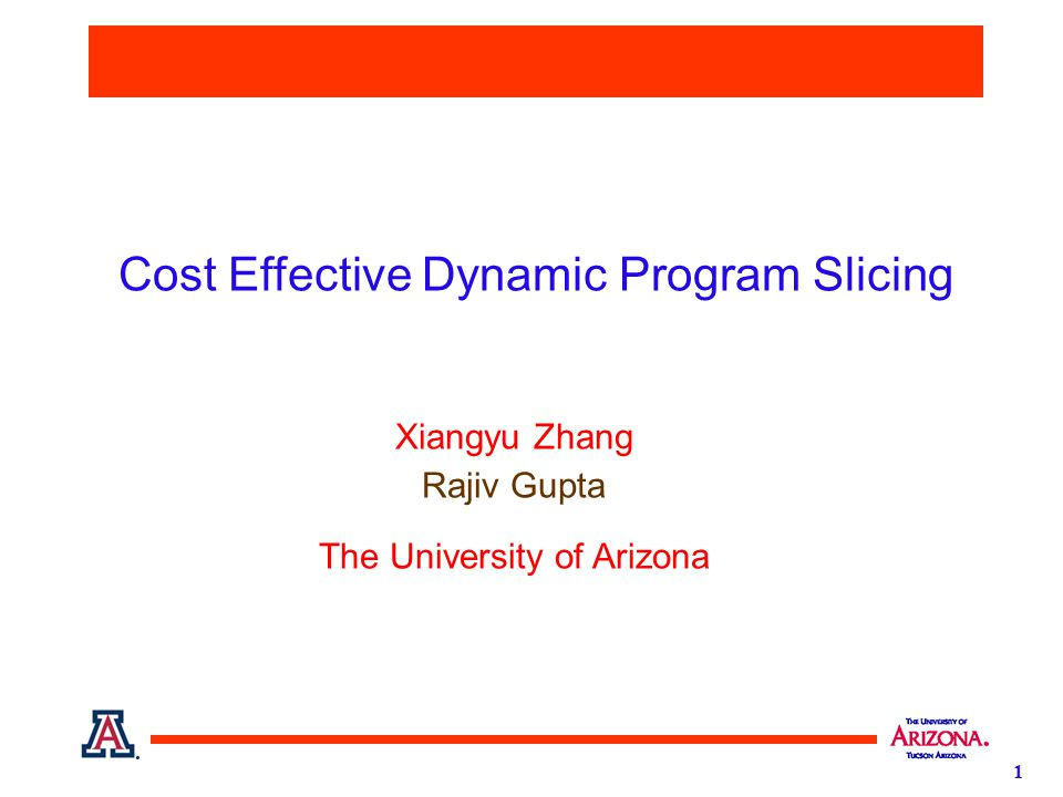 1 Cost Effective Dynamic Program Slicing Xiangyu Zhang Rajiv Gupta The University of Arizona