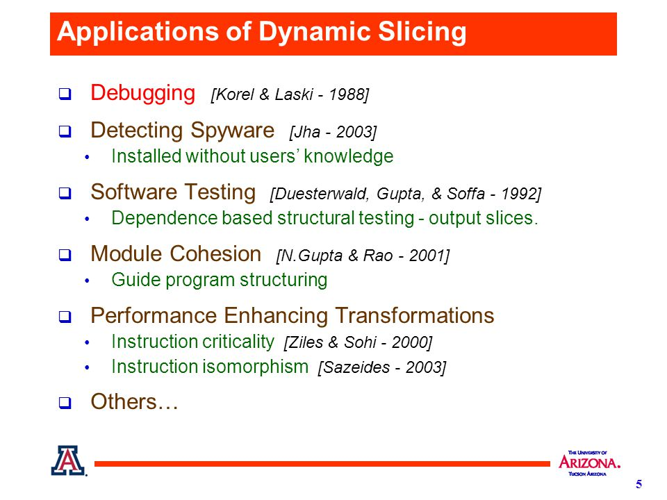 5 Applications of Dynamic Slicing  Debugging [Korel & Laski - 1988]  Detecting Spyware [Jha - 2003] Installed without users' knowledge  Software Testing [Duesterwald, Gupta, & Soffa - 1992] Dependence based structural testing - output slices.