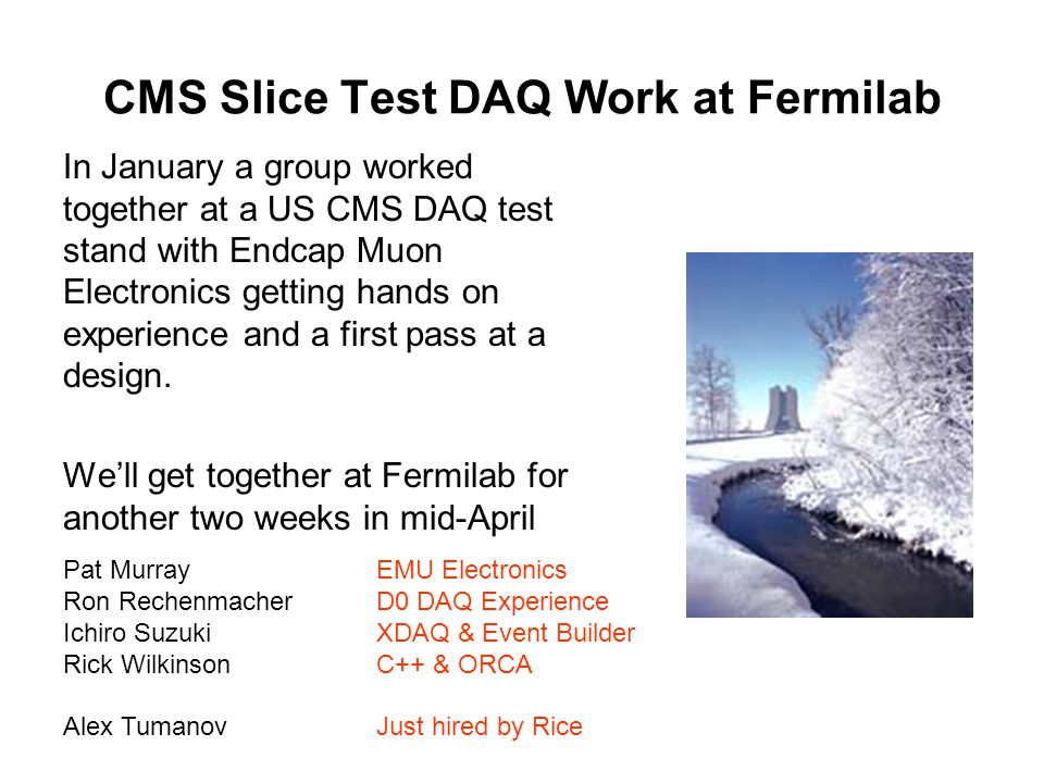 CMS Slice Test DAQ Work at Fermilab In January a group worked together at a US CMS DAQ test stand with Endcap Muon Electronics getting hands on experience and a first pass at a design.