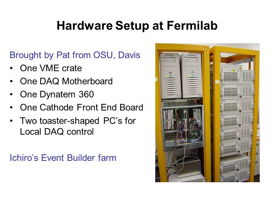 Hardware Setup at Fermilab Brought by Pat from OSU, Davis One VME crate One DAQ Motherboard One Dynatem 360 One Cathode Front End Board Two toaster-shaped PC's for Local DAQ control Ichiro's Event Builder farm