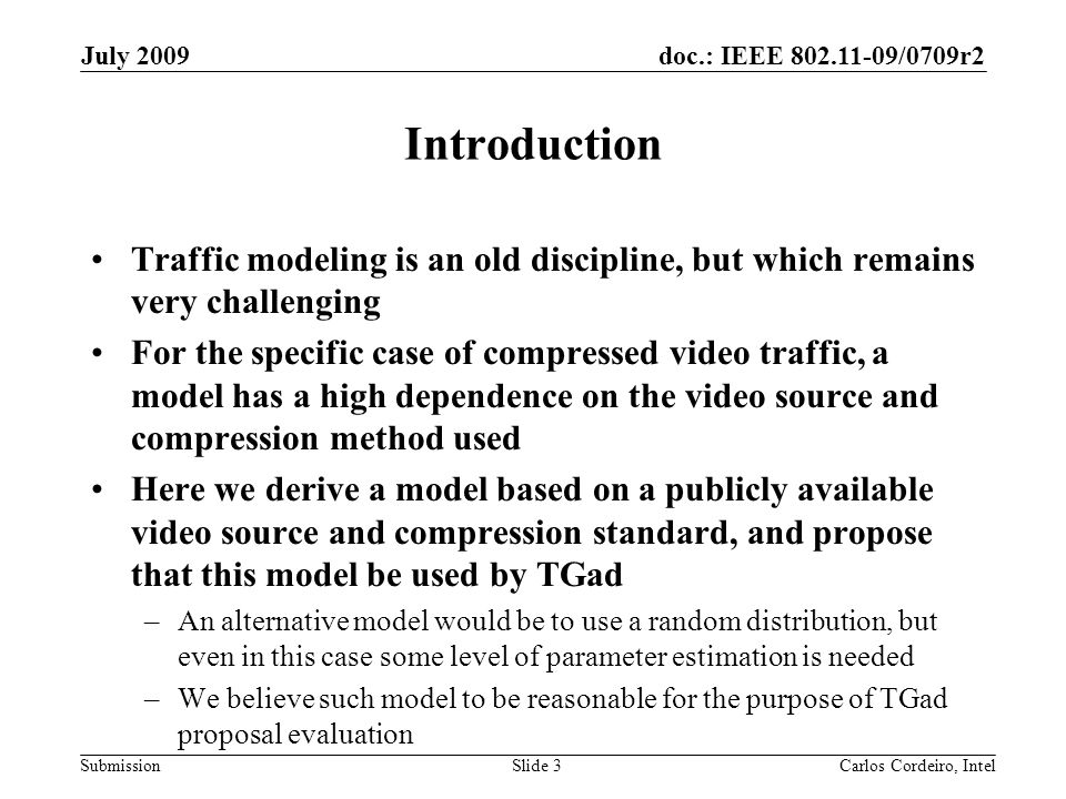 doc.: IEEE 802.11-09/0709r2 Submission July 2009 Carlos Cordeiro, IntelSlide 4 Video compression in 60GHz (1) The choice of compression technology to meet 60GHz requirements is still being debated However, H.264 is a popular block based compression scheme –Trace data encoded with H.264 is publicly available –Codec algorithm is widely known and reproducible Specific restriction on H.264 codec profiles: only intra-frame coding, no P and B frames –B frames introduce unacceptable latency > 1 frame –P and B frames introduce large memory requirements at decoder – this may be contentious –P and B frames also introduce large error sensitivity: Intra-frame coding is more robust to transmission errors Therefore, for H.264-compressed video at 60GHz, we believe it is more realistic to assume a model whereby only I frames are included Propose to build a model for compressed video using H.264 I-only encoder