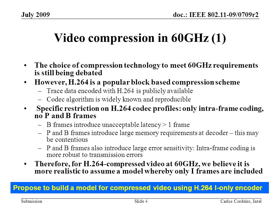 doc.: IEEE 802.11-09/0709r2 Submission July 2009 Carlos Cordeiro, IntelSlide 5 Video compression in 60GHz (2) To meet the video requirements in 11-09-0296r6 for operation in 60GHz, we need to use a modeling method that meets the 2ms latency requirement and buffer constraints That implies that compression at 60GHz will likely be performed at the slice level –Slice-based compression is defined in the H.264 standard itself* –Can define small slice sizes consistent with low latency –E.g., for 1920x1080p video, a slice size of 16*1920*3bytes ~ 92Kbytes (except for the last slice, which is smaller) However, all publicly available compression traces are on a video frame basis We need slice-based statistics 1920 1080 16......