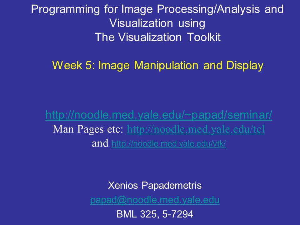 Programming for Image Processing/Analysis and Visualization using The Visualization Toolkit Week 5: Image Manipulation and Display Xenios Papademetris papad@noodle.med.yale.edu BML 325, 5-7294 http://noodle.med.yale.edu/~papad/seminar/ Man Pages etc: http://noodle.med.yale.edu/tclhttp://noodle.med.yale.edu/tcl and http://noodle.med.yale.edu/vtk/ http://noodle.med.yale.edu/vtk/