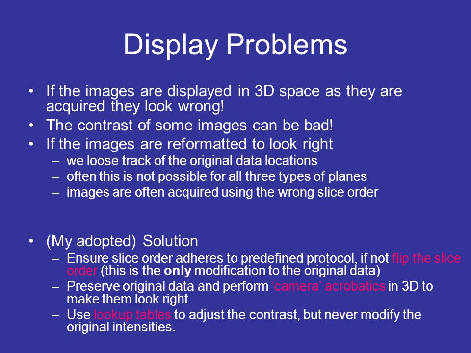 Display Problems If the images are displayed in 3D space as they are acquired they look wrong! The contrast of some images can be bad! If the images a