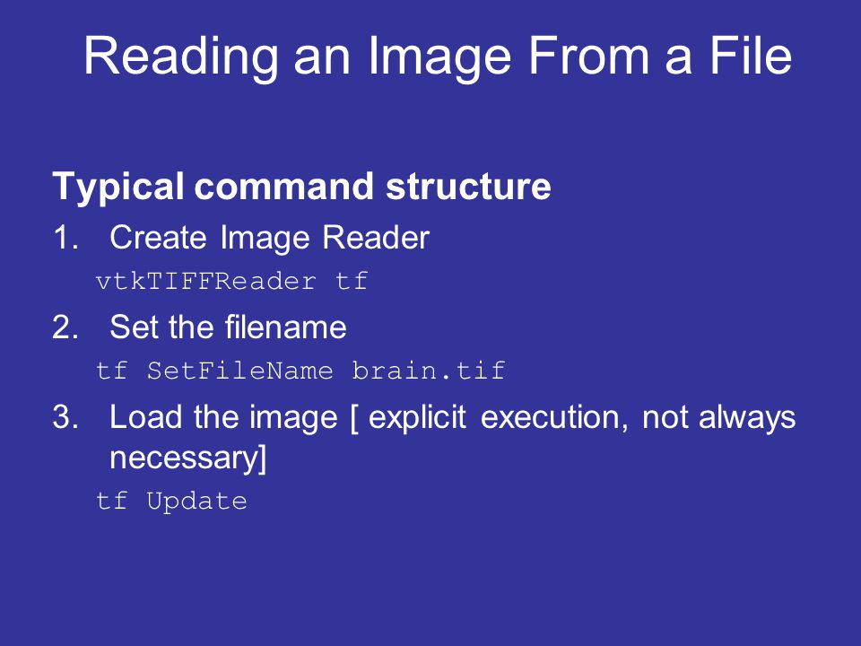 Reading an Image From a File Typical command structure 1.Create Image Reader vtkTIFFReader tf 2.Set the filename tf SetFileName brain.tif 3.Load the image [ explicit execution, not always necessary] tf Update