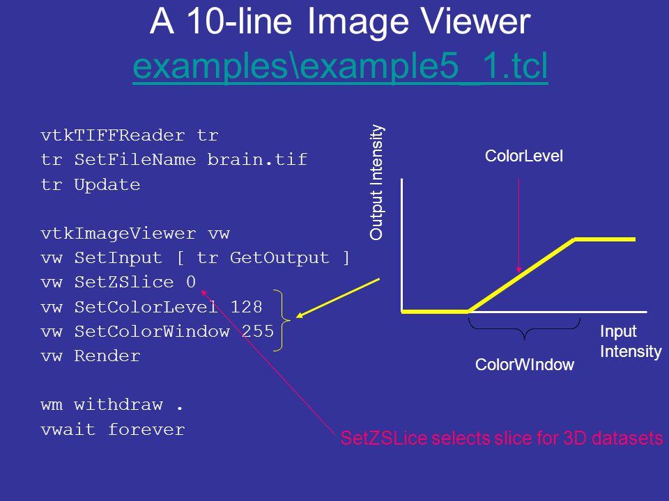 A 10-line Image Viewer examples\example5_1.tcl examples\example5_1.tcl vtkTIFFReader tr tr SetFileName brain.tif tr Update vtkImageViewer vw vw SetInput [ tr GetOutput ] vw SetZSlice 0 vw SetColorLevel 128 vw SetColorWindow 255 vw Render wm withdraw.