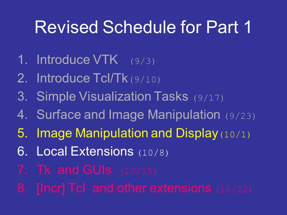 Revised Schedule for Part 1 1.Introduce VTK (9/3) 2.Introduce Tcl/Tk (9/10) 3.Simple Visualization Tasks (9/17) 4.Surface and Image Manipulation (9/23) 5.Image Manipulation and Display (10/1) 6.Local Extensions (10/8) 7.Tk and GUIs (10/15) 8.[Incr] Tcl and other extensions (10/22)