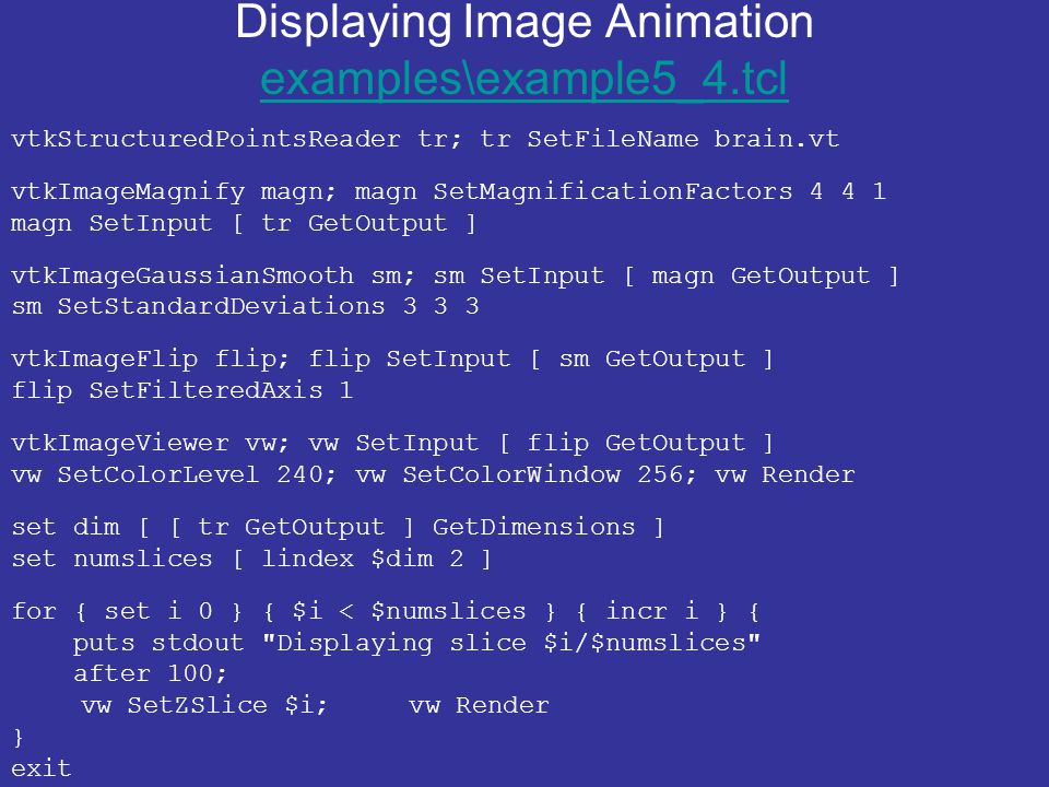 Displaying Image Animation examples\example5_4.tcl examples\example5_4.tcl vtkStructuredPointsReader tr; tr SetFileName brain.vt vtkImageMagnify magn;