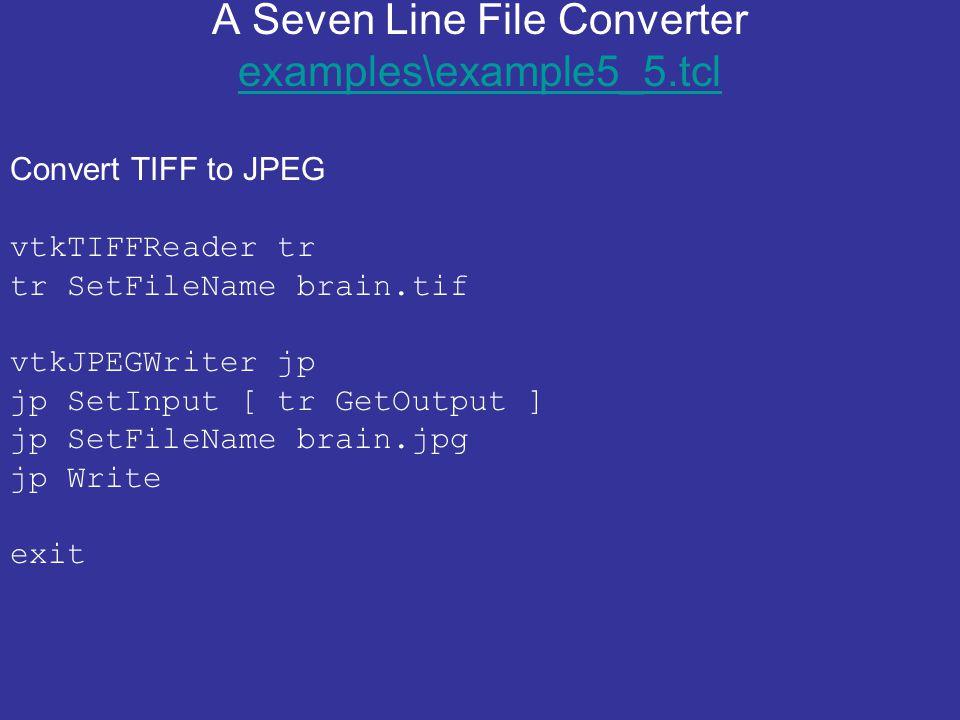 A Seven Line File Converter examples\example5_5.tcl examples\example5_5.tcl Convert TIFF to JPEG vtkTIFFReader tr tr SetFileName brain.tif vtkJPEGWrit