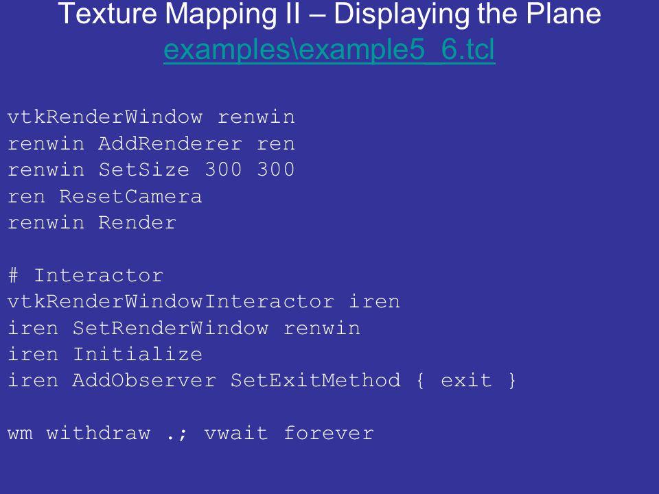 Texture Mapping II – Displaying the Plane examples\example5_6.tcl examples\example5_6.tcl vtkRenderWindow renwin renwin AddRenderer ren renwin SetSize 300 300 ren ResetCamera renwin Render # Interactor vtkRenderWindowInteractor iren iren SetRenderWindow renwin iren Initialize iren AddObserver SetExitMethod { exit } wm withdraw.; vwait forever