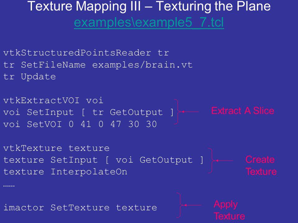 Texture Mapping III – Texturing the Plane examples\example5_7.tcl examples\example5_7.tcl vtkStructuredPointsReader tr tr SetFileName examples/brain.vt tr Update vtkExtractVOI voi voi SetInput [ tr GetOutput ] voi SetVOI 0 41 0 47 30 30 vtkTexture texture texture SetInput [ voi GetOutput ] texture InterpolateOn …… imactor SetTexture texture Extract A SliceCreate Texture Apply Texture