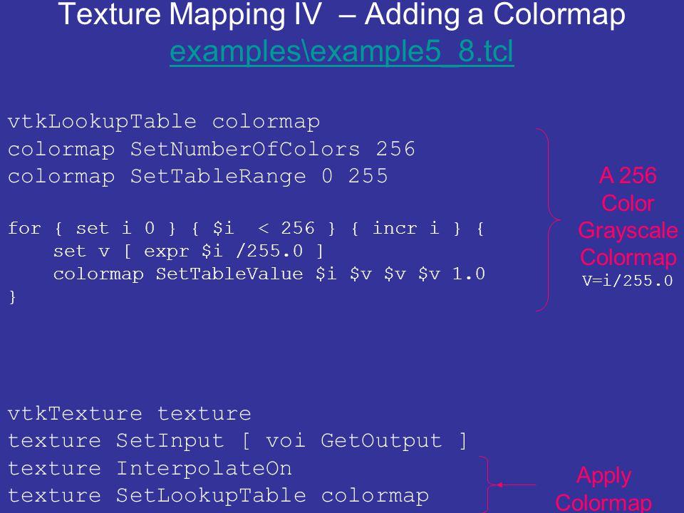 Texture Mapping IV – Adding a Colormap examples\example5_8.tcl examples\example5_8.tcl vtkLookupTable colormap colormap SetNumberOfColors 256 colormap SetTableRange 0 255 for { set i 0 } { $i < 256 } { incr i } { set v [ expr $i /255.0 ] colormap SetTableValue $i $v $v $v 1.0 } vtkTexture texture texture SetInput [ voi GetOutput ] texture InterpolateOn texture SetLookupTable colormap A 256 Color Grayscale Colormap V=i/255.0 Apply Colormap