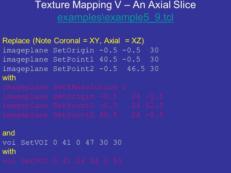 Texture Mapping V – An Axial Slice examples\example5_9.tcl examples\example5_9.tcl Replace (Note Coronal = XY, Axial = XZ) imageplane SetOrigin -0.5 -