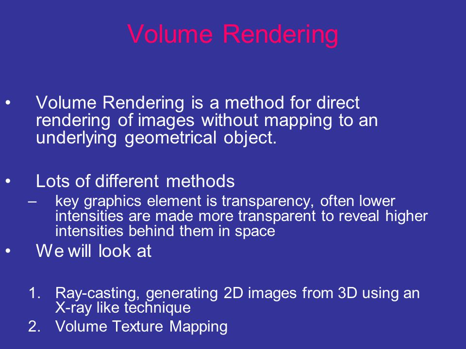 Volume Rendering Volume Rendering is a method for direct rendering of images without mapping to an underlying geometrical object. Lots of different me