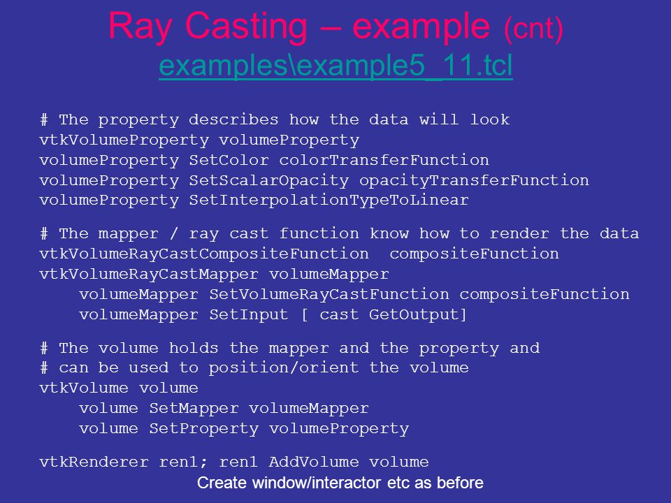 Ray Casting – example (cnt) examples\example5_11.tcl examples\example5_11.tcl # The property describes how the data will look vtkVolumeProperty volumeProperty volumeProperty SetColor colorTransferFunction volumeProperty SetScalarOpacity opacityTransferFunction volumeProperty SetInterpolationTypeToLinear # The mapper / ray cast function know how to render the data vtkVolumeRayCastCompositeFunction compositeFunction vtkVolumeRayCastMapper volumeMapper volumeMapper SetVolumeRayCastFunction compositeFunction volumeMapper SetInput [ cast GetOutput] # The volume holds the mapper and the property and # can be used to position/orient the volume vtkVolume volume volume SetMapper volumeMapper volume SetProperty volumeProperty vtkRenderer ren1; ren1 AddVolume volume Create window/interactor etc as before