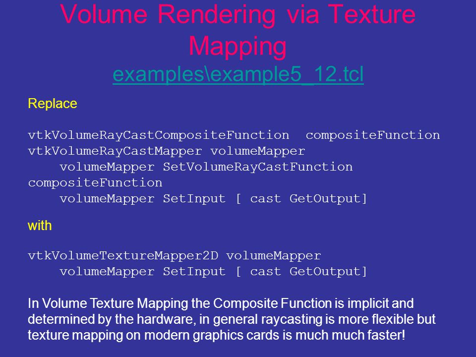 Volume Rendering via Texture Mapping examples\example5_12.tcl examples\example5_12.tcl Replace vtkVolumeRayCastCompositeFunction compositeFunction vtkVolumeRayCastMapper volumeMapper volumeMapper SetVolumeRayCastFunction compositeFunction volumeMapper SetInput [ cast GetOutput] with vtkVolumeTextureMapper2D volumeMapper volumeMapper SetInput [ cast GetOutput] In Volume Texture Mapping the Composite Function is implicit and determined by the hardware, in general raycasting is more flexible but texture mapping on modern graphics cards is much much faster!