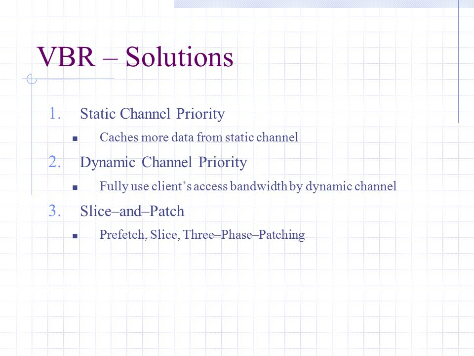 VBR – Solutions 1. Static Channel Priority Caches more data from static channel 2. Dynamic Channel Priority Fully use client's access bandwidth by dyn