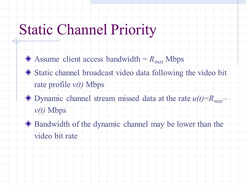 Static Channel Priority Assume client access bandwidth = R max Mbps Static channel broadcast video data following the video bit rate profile v(t) Mbps Dynamic channel stream missed data at the rate u(t)=R max – v(t) Mbps Bandwidth of the dynamic channel may be lower than the video bit rate